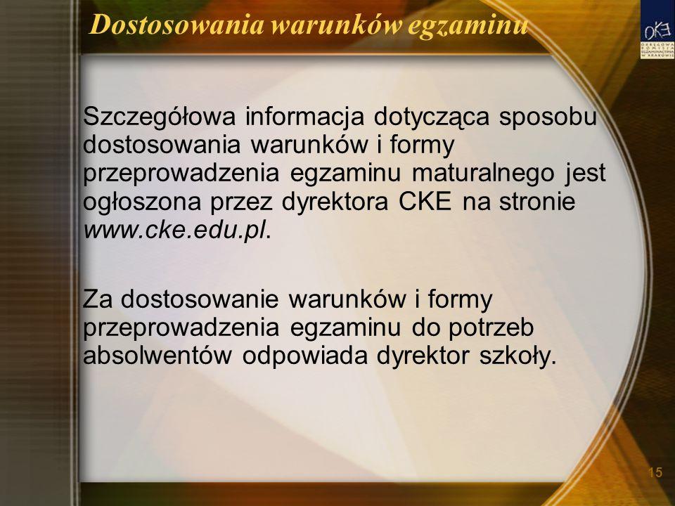 15 Dostosowania warunków egzaminu Szczegółowa informacja dotycząca sposobu dostosowania warunków i formy przeprowadzenia egzaminu maturalnego jest ogłoszona przez dyrektora CKE na stronie www.cke.edu.pl.
