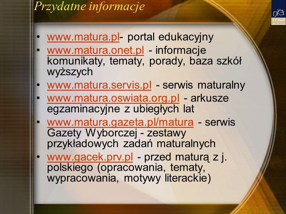 Przydatne informacje www.matura.pl- portal edukacyjnywww.matura.pl www.matura.onet.pl - informacje komunikaty, tematy, porady, baza szkół wyższychwww.matura.onet.pl www.matura.servis.pl - serwis maturalnywww.matura.servis.pl www.matura.oswiata.org.pl - arkusze egzaminacyjne z ubiegłych latwww.matura.oswiata.org.pl www.matura.gazeta.pl/matura - serwis Gazety Wyborczej - zestawy przykładowych zadań maturalnychwww.matura.gazeta.pl/matura www.gacek.prv.pl - przed maturą z j.