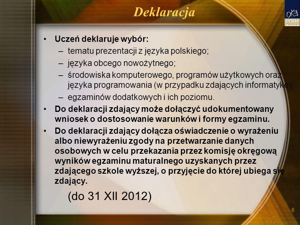 8 Deklaracja Uczeń deklaruje wybór: –tematu prezentacji z języka polskiego; –języka obcego nowożytnego; –środowiska komputerowego, programów użytkowych oraz języka programowania (w przypadku zdających informatykę); –egzaminów dodatkowych i ich poziomu.