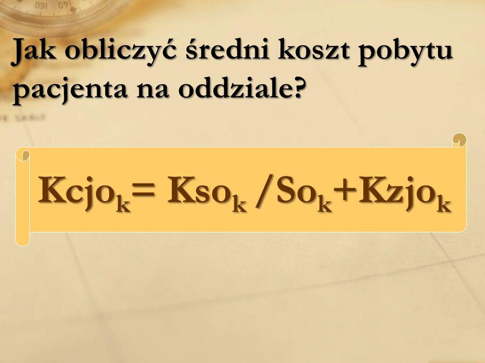 Jak obliczyć średni koszt pobytu pacjenta na oddziale? Kcjo k = Kso k /So k +Kzjo k