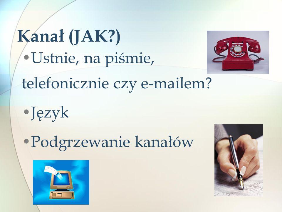 Kanał (JAK?) Ustnie, na piśmie, telefonicznie czy e-mailem? Język Podgrzewanie kanałów