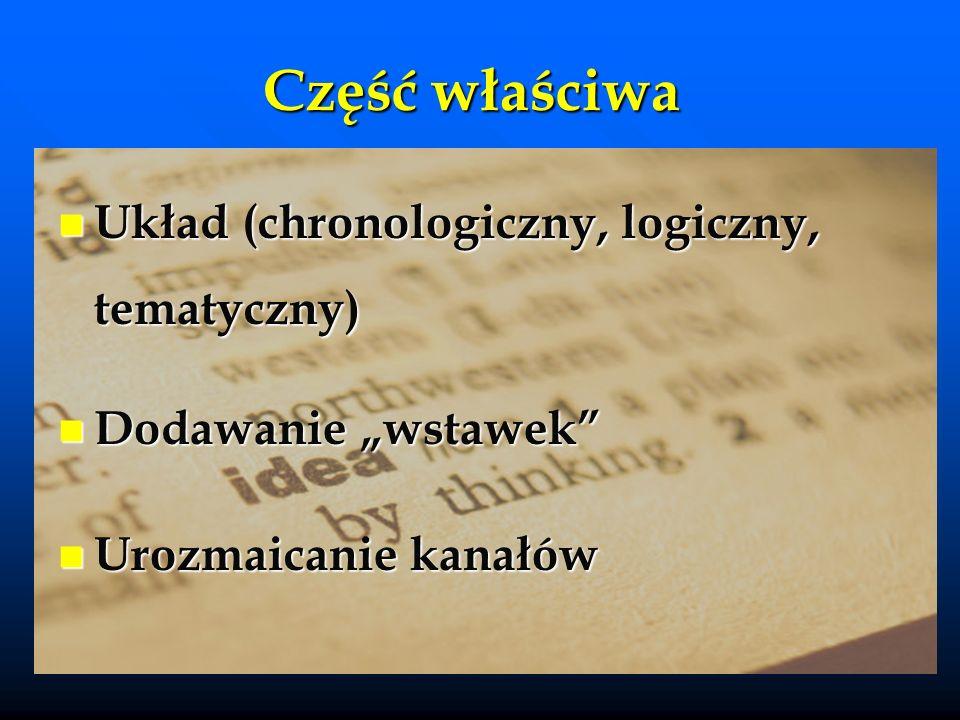 Część właściwa Układ (chronologiczny, logiczny, tematyczny) Układ (chronologiczny, logiczny, tematyczny) Dodawanie wstawek Dodawanie wstawek Urozmaicanie kanałów Urozmaicanie kanałów