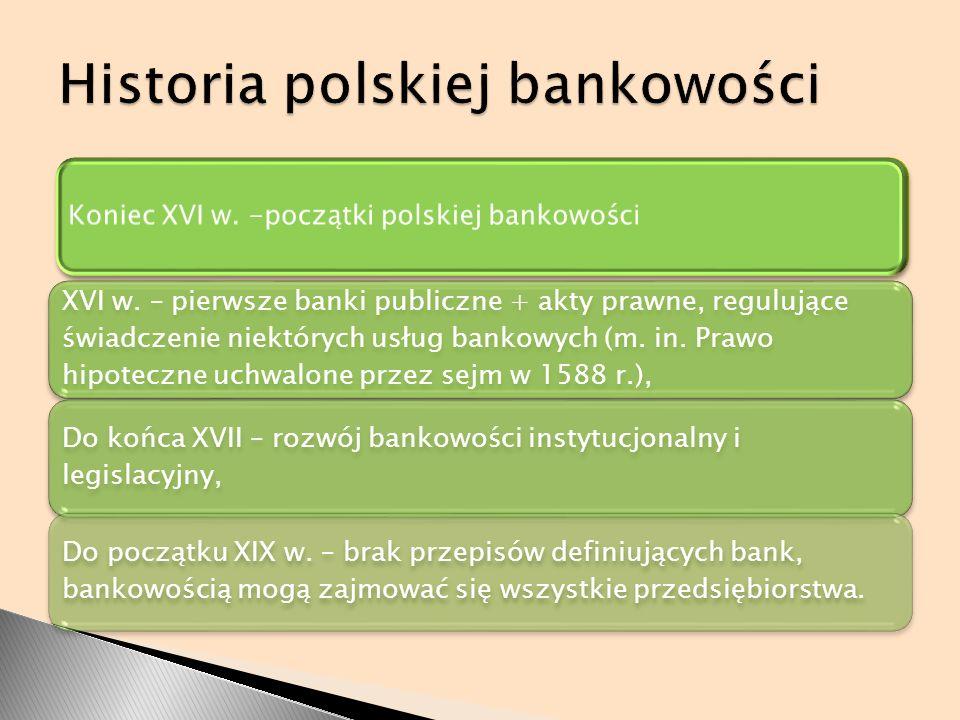 Koniec XVI w. -początki polskiej bankowości XVI w. – pierwsze banki publiczne + akty prawne, regulujące świadczenie niektórych usług bankowych (m. in.