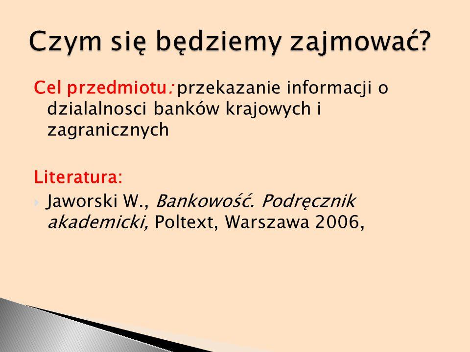 Cel przedmiotu: przekazanie informacji o dzialalnosci banków krajowych i zagranicznych Literatura: Jaworski W., Bankowość. Podręcznik akademicki, Polt