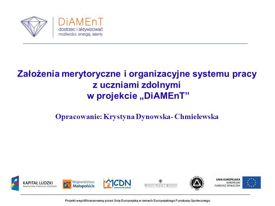 Założenia merytoryczne i organizacyjne systemu pracy z uczniami zdolnymi w projekcie DiAMEnT Opracowanie: Krystyna Dynowska- Chmielewska Projekt współ