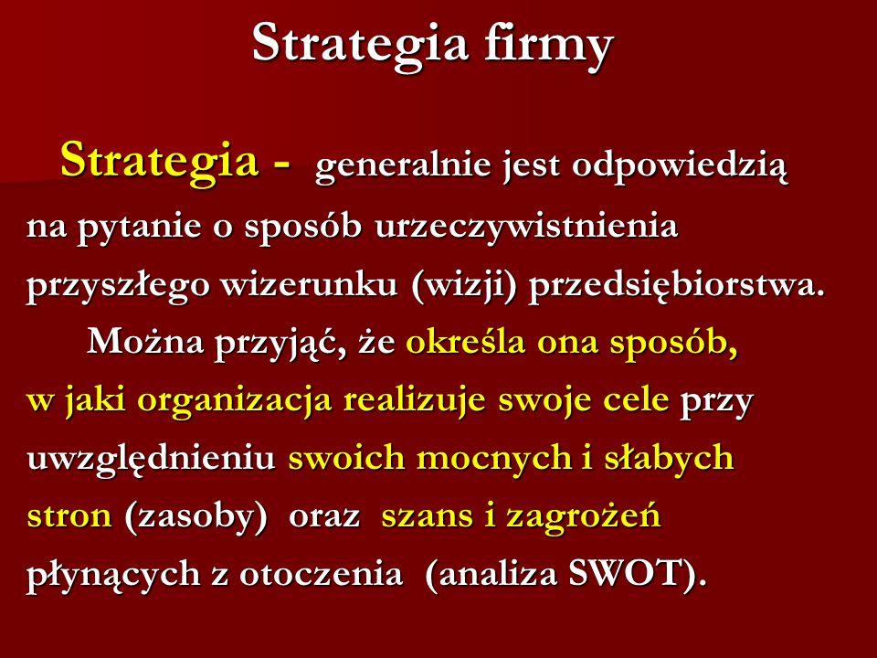 Strategia firmy Strategia - generalnie jest odpowiedzią na pytanie o sposób urzeczywistnienia przyszłego wizerunku (wizji) przedsiębiorstwa. Można prz