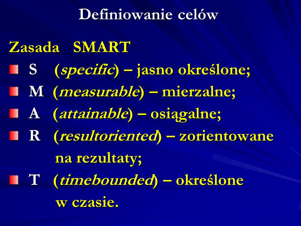 Definiowanie celów Zasada SMART S (specific) – jasno określone; S (specific) – jasno określone; M (measurable) – mierzalne; M (measurable) – mierzalne