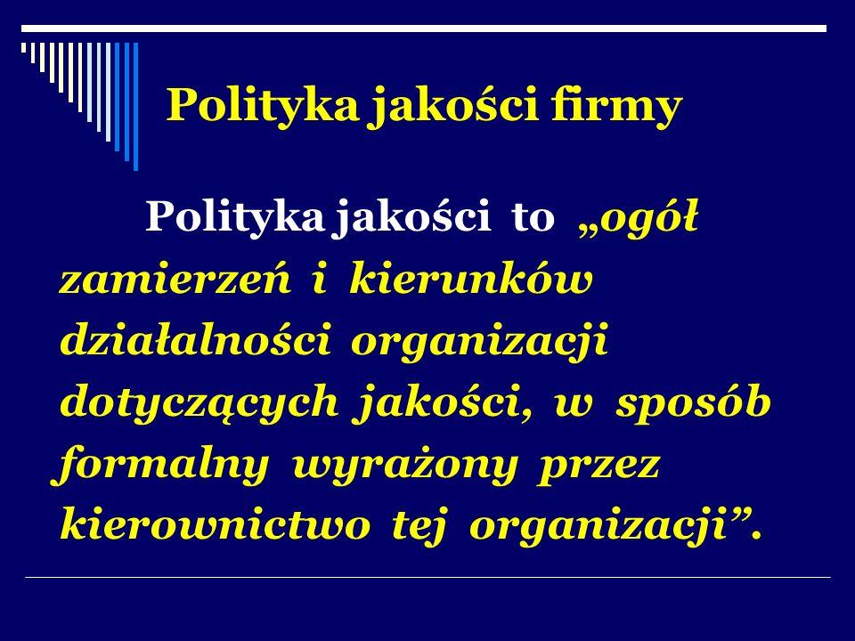 Polityka jakości firmy Polityka jakości to ogół zamierzeń i kierunków działalności organizacji dotyczących jakości, w sposób formalny wyrażony przez k
