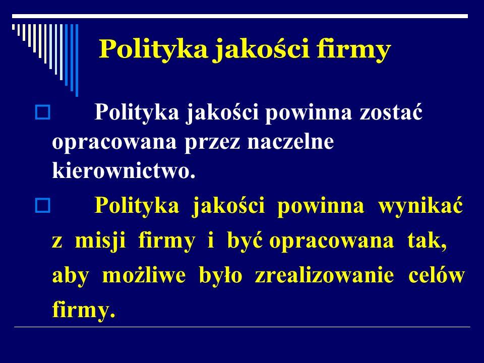 Polityka jakości firmy Polityka jakości powinna zostać opracowana przez naczelne kierownictwo. Polityka jakości powinna wynikać z misji firmy i być op