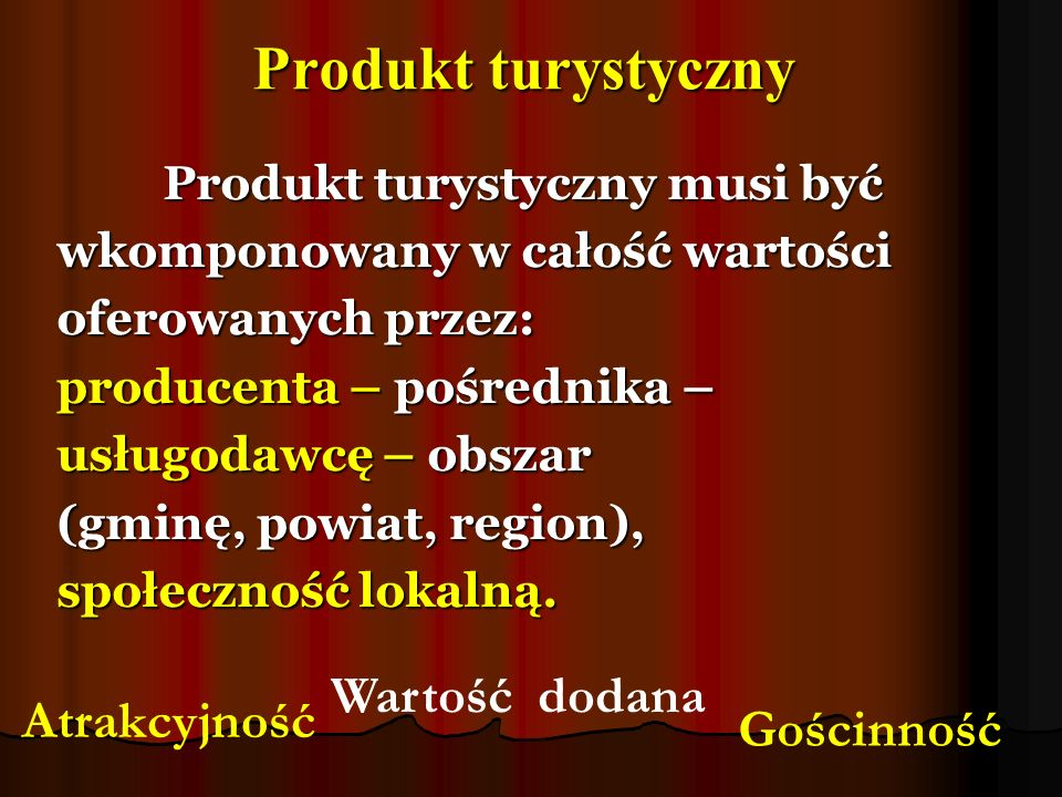 Produkt turystyczny Produkt turystyczny musi być wkomponowany w całość wartości oferowanych przez: producenta – pośrednika – usługodawcę – obszar (gmi