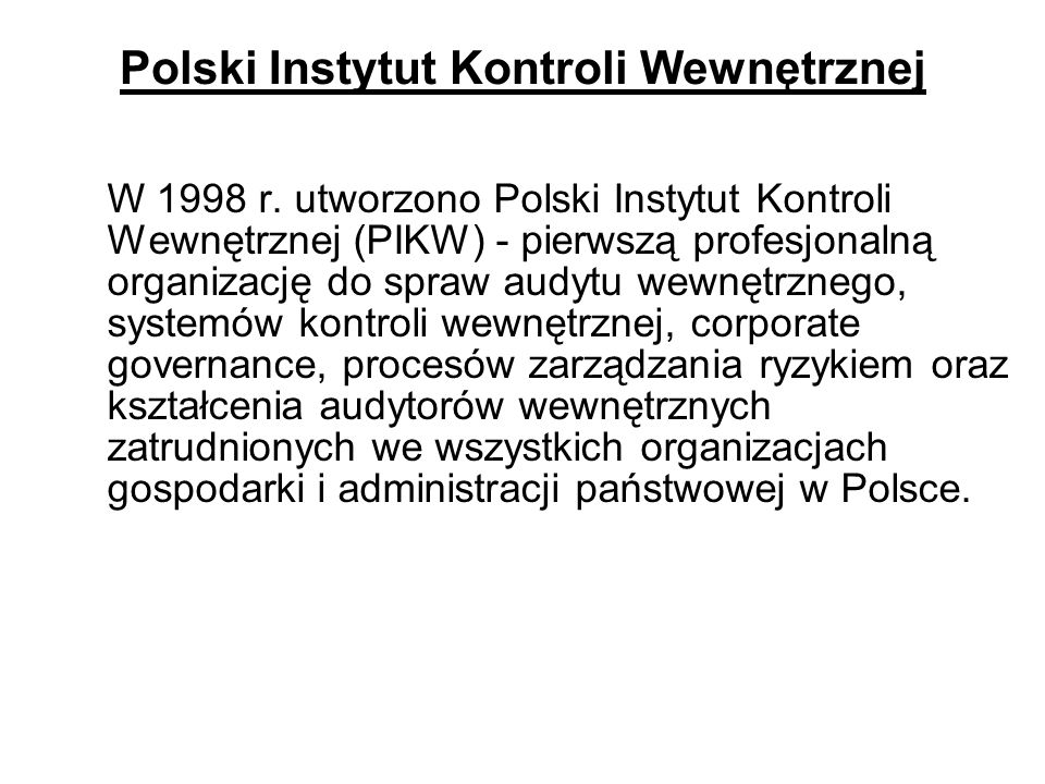Polski Instytut Kontroli Wewnętrznej W 1998 r. utworzono Polski Instytut Kontroli Wewnętrznej (PIKW) - pierwszą profesjonalną organizację do spraw aud