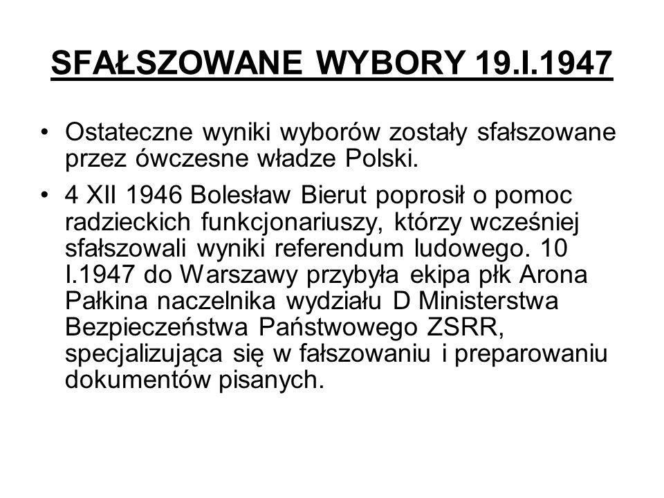 SFAŁSZOWANE WYBORY 19.I.1947 Ostateczne wyniki wyborów zostały sfałszowane przez ówczesne władze Polski. 4 XII 1946 Bolesław Bierut poprosił o pomoc r