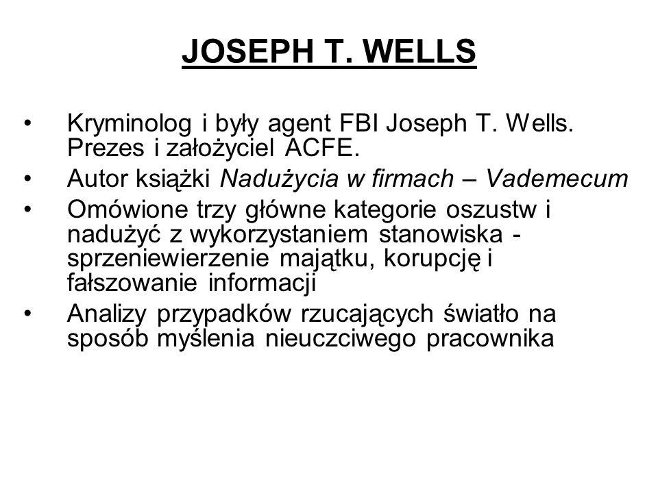 JOSEPH T. WELLS Kryminolog i były agent FBI Joseph T. Wells. Prezes i założyciel ACFE. Autor książki Nadużycia w firmach – Vademecum Omówione trzy głó