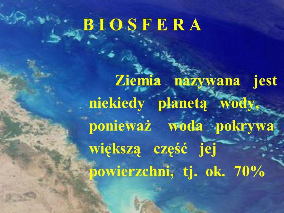 B I O S F E R A Ziemia nazywana jest niekiedy planetą wody, ponieważ woda pokrywa większą część jej powierzchni, tj. ok. 70%