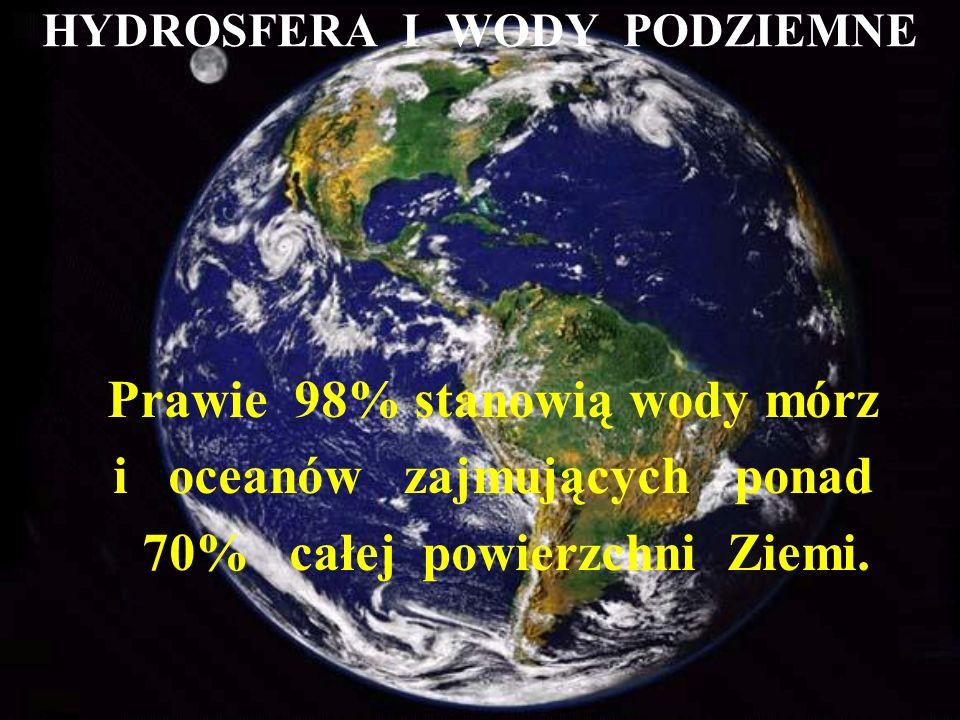 HYDROSFERA I WODY PODZIEMNE Prawie 98% stanowią wody mórz i oceanów zajmujących ponad 70% całej powierzchni Ziemi.