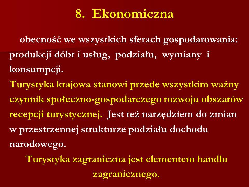 8. Ekonomiczna obecność we wszystkich sferach gospodarowania: produkcji dóbr i usług, podziału, wymiany i konsumpcji. Turystyka krajowa stanowi przede