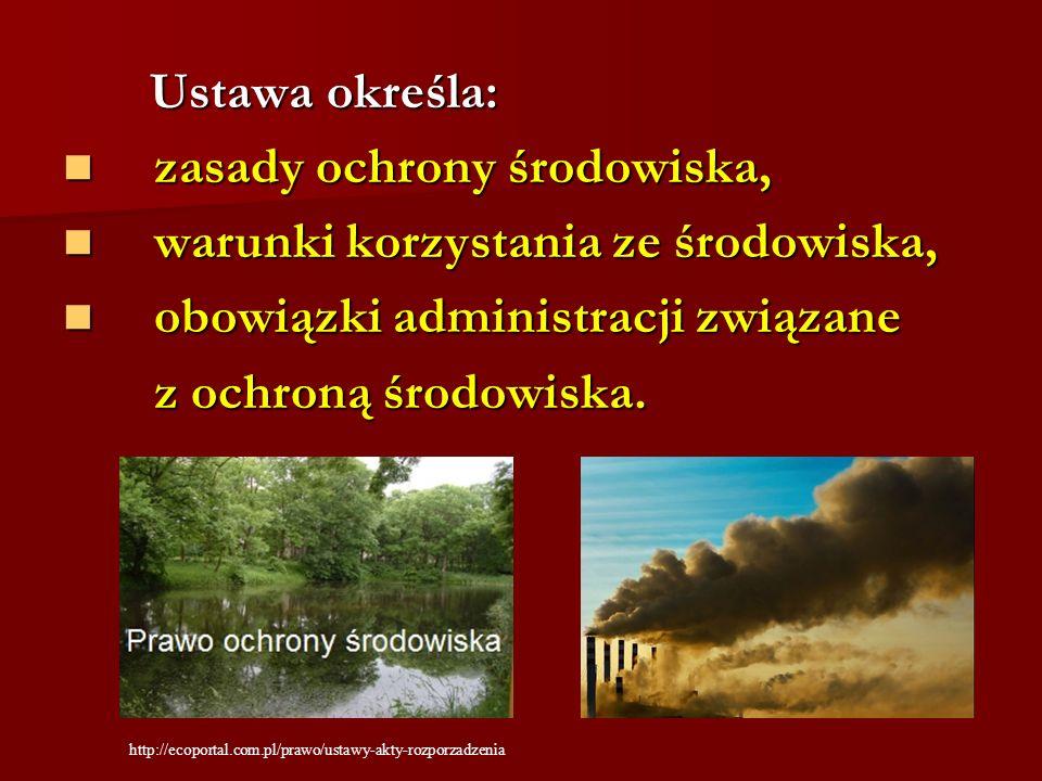 Ustawa określa: Ustawa określa: zasady ochrony środowiska, zasady ochrony środowiska, warunki korzystania ze środowiska, warunki korzystania ze środow