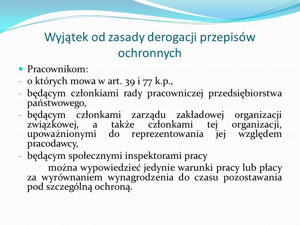 Wyjątek od zasady derogacji przepisów ochronnych Pracownikom: - o których mowa w art. 39 i 77 k.p., - będącym członkiami rady pracowniczej przedsiębio
