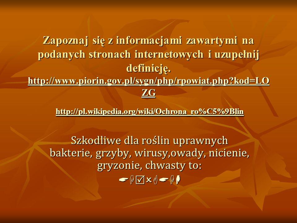 Wykorzystując wiedzę zdobytą podczas lekcji oraz informacje ze stron internetowych http://pl.wikipedia.org/wiki/Ochrona_ro%C5%9Blin http://pl.youtube.com/watch?v=X7XdNnI2fsg&feature=related http://www.farmer.pl/srodki-produkcji/ochrona-roslin/ http://portalwiedzy.onet.pl/54745,,,,ochrona_roslin,haslo.html ZDEFINIUJ POJĘCIE OCHRONY ROŚLIN http://pl.wikipedia.org/wiki/Ochrona_ro%C5%9Blin http://pl.youtube.com/watch?v=X7XdNnI2fsg&feature=related http://www.farmer.pl/srodki-produkcji/ochrona-roslin/ http://portalwiedzy.onet.pl/54745,,,,ochrona_roslin,haslo.html http://pl.wikipedia.org/wiki/Ochrona_ro%C5%9Blin http://pl.youtube.com/watch?v=X7XdNnI2fsg&feature=related http://www.farmer.pl/srodki-produkcji/ochrona-roslin/ http://portalwiedzy.onet.pl/54745,,,,ochrona_roslin,haslo.html