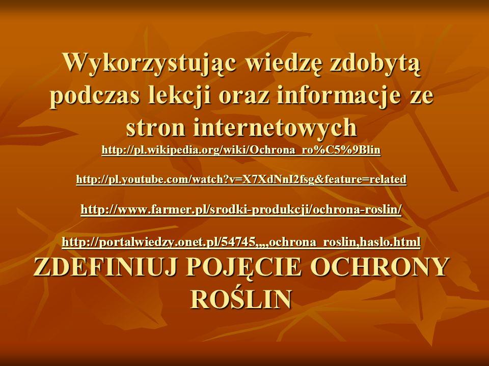 Wykorzystując wiedzę zdobytą podczas lekcji oraz informacje ze stron internetowych http://pl.wikipedia.org/wiki/Ochrona_ro%C5%9Blin http://pl.youtube.