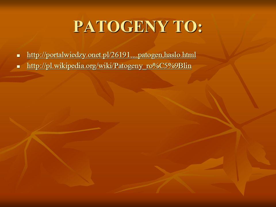 PATOGENY TO: http://portalwiedzy.onet.pl/26191,,,,patogen,haslo.html http://portalwiedzy.onet.pl/26191,,,,patogen,haslo.html http://portalwiedzy.onet.