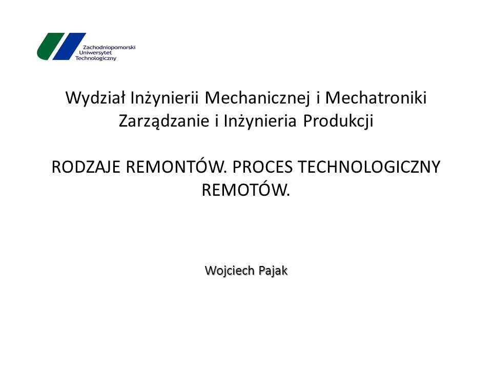 Wydział Inżynierii Mechanicznej i Mechatroniki Zarządzanie i Inżynieria Produkcji RODZAJE REMONTÓW. PROCES TECHNOLOGICZNY REMOTÓW. Wojciech Pajak