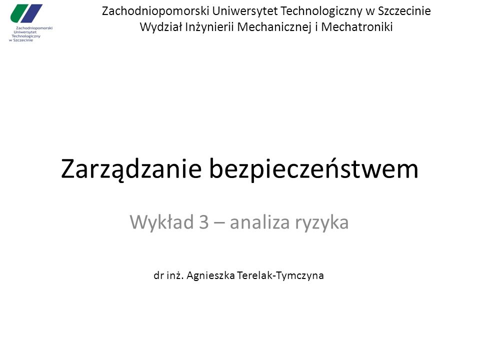 Zachodniopomorski Uniwersytet Technologiczny w Szczecinie Wydział Inżynierii Mechanicznej i Mechatroniki Zarządzanie bezpieczeństwem Wykład 3 – analiz