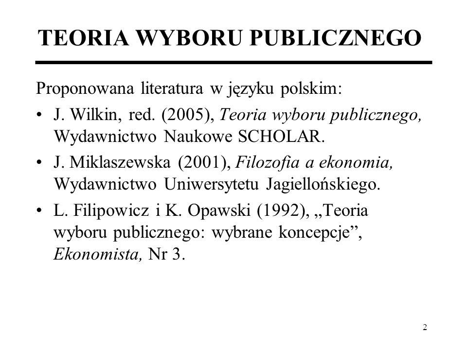3 TEORIA WYBORU PUBLICZNEGO Teoria wyboru publicznego – Public Choice Theory; Stosuje zasady standardowej analizy ekonomicznej do sfery zjawisk nierynkowych, bądź quasi- rynkowych; Sferą zainteresowań teorii wyboru publicznego jest: –obszar decyzji politycznych, –kształtowanie się porządku publicznego, –mechanizm dostarczania dóbr publicznych.