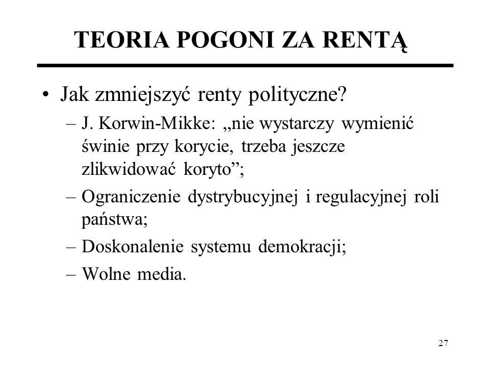 27 TEORIA POGONI ZA RENTĄ Jak zmniejszyć renty polityczne? –J. Korwin-Mikke: nie wystarczy wymienić świnie przy korycie, trzeba jeszcze zlikwidować ko