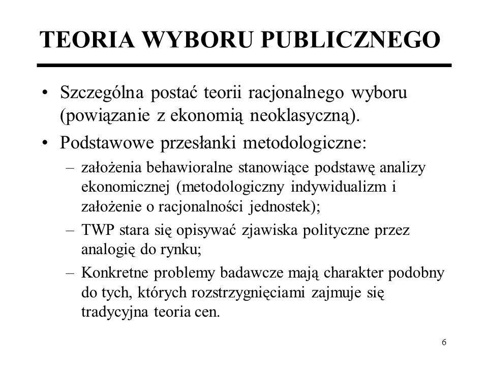 7 TEORIA WYBORU PUBLICZNEGO Sferę polityki traktuje się jak specyficzny rynek, na którym występuje strona podaży i popytu, mechanizm równoważący, itd.