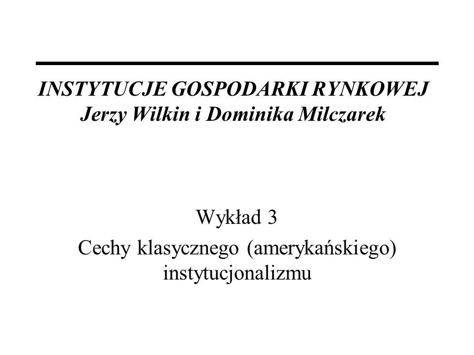 INSTYTUCJE GOSPODARKI RYNKOWEJ Jerzy Wilkin i Dominika Milczarek Wykład 3 Cechy klasycznego (amerykańskiego) instytucjonalizmu