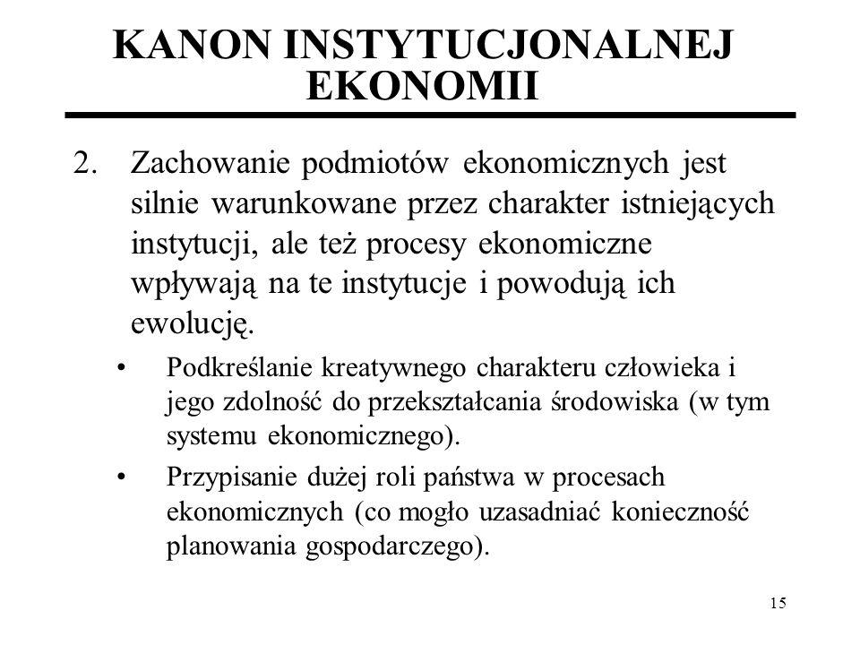 15 KANON INSTYTUCJONALNEJ EKONOMII 2.Zachowanie podmiotów ekonomicznych jest silnie warunkowane przez charakter istniejących instytucji, ale też proce