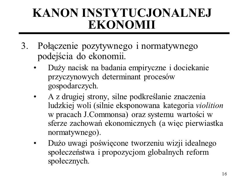 16 KANON INSTYTUCJONALNEJ EKONOMII 3.Połączenie pozytywnego i normatywnego podejścia do ekonomii. Duży nacisk na badania empiryczne i dociekanie przyc