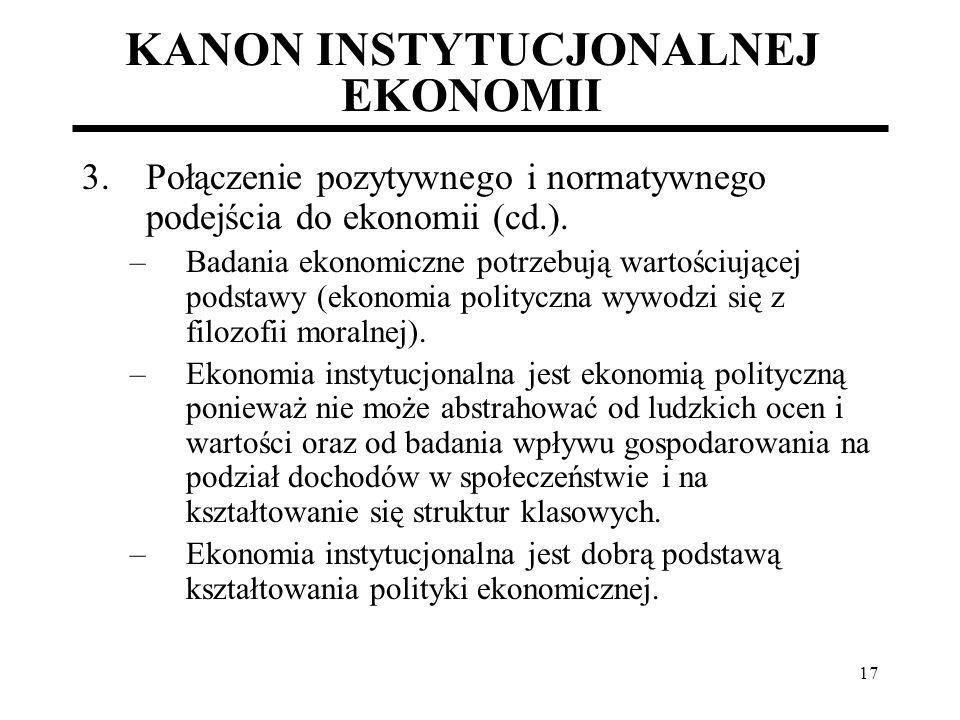 17 KANON INSTYTUCJONALNEJ EKONOMII 3.Połączenie pozytywnego i normatywnego podejścia do ekonomii (cd.). –Badania ekonomiczne potrzebują wartościującej