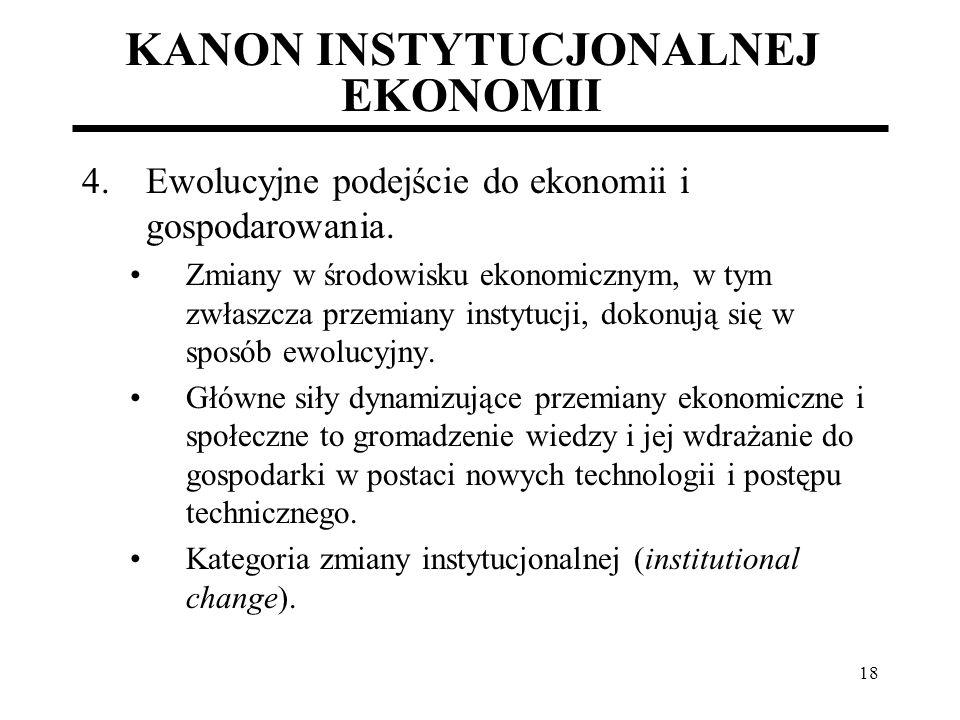 18 KANON INSTYTUCJONALNEJ EKONOMII 4.Ewolucyjne podejście do ekonomii i gospodarowania. Zmiany w środowisku ekonomicznym, w tym zwłaszcza przemiany in