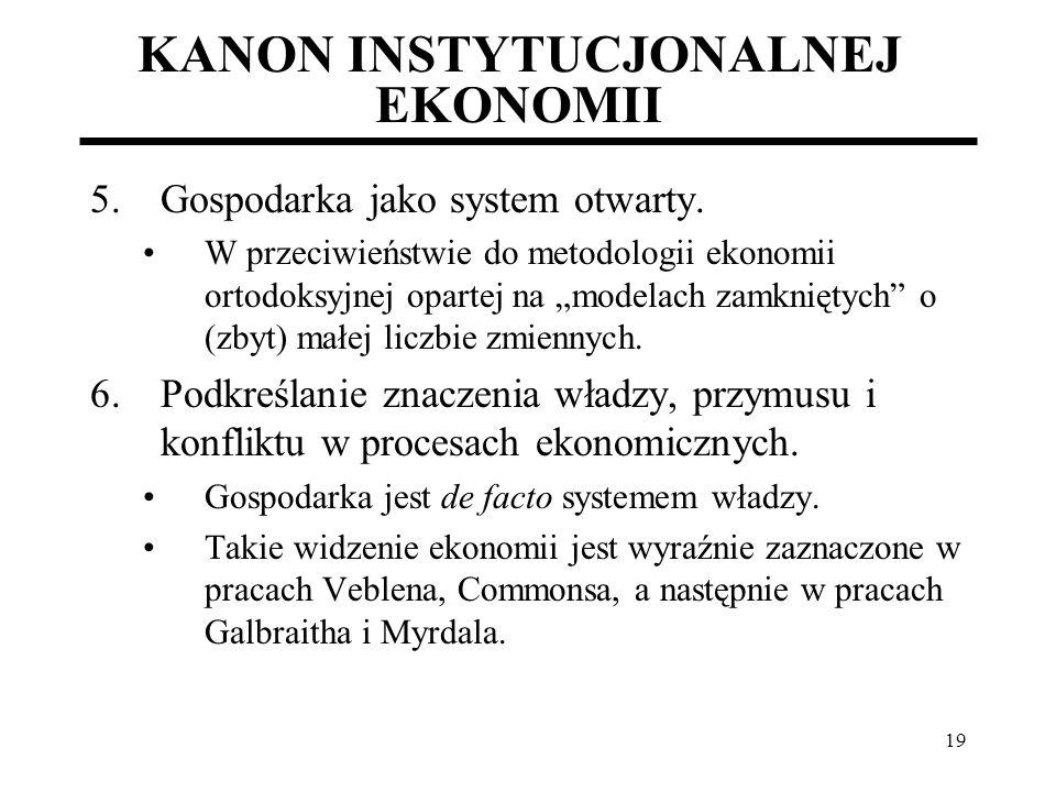 19 KANON INSTYTUCJONALNEJ EKONOMII 5.Gospodarka jako system otwarty. W przeciwieństwie do metodologii ekonomii ortodoksyjnej opartej na modelach zamkn