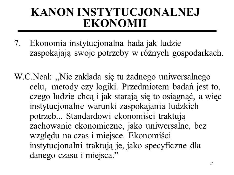 21 KANON INSTYTUCJONALNEJ EKONOMII 7.Ekonomia instytucjonalna bada jak ludzie zaspokajają swoje potrzeby w różnych gospodarkach. W.C.Neal: Nie zakłada