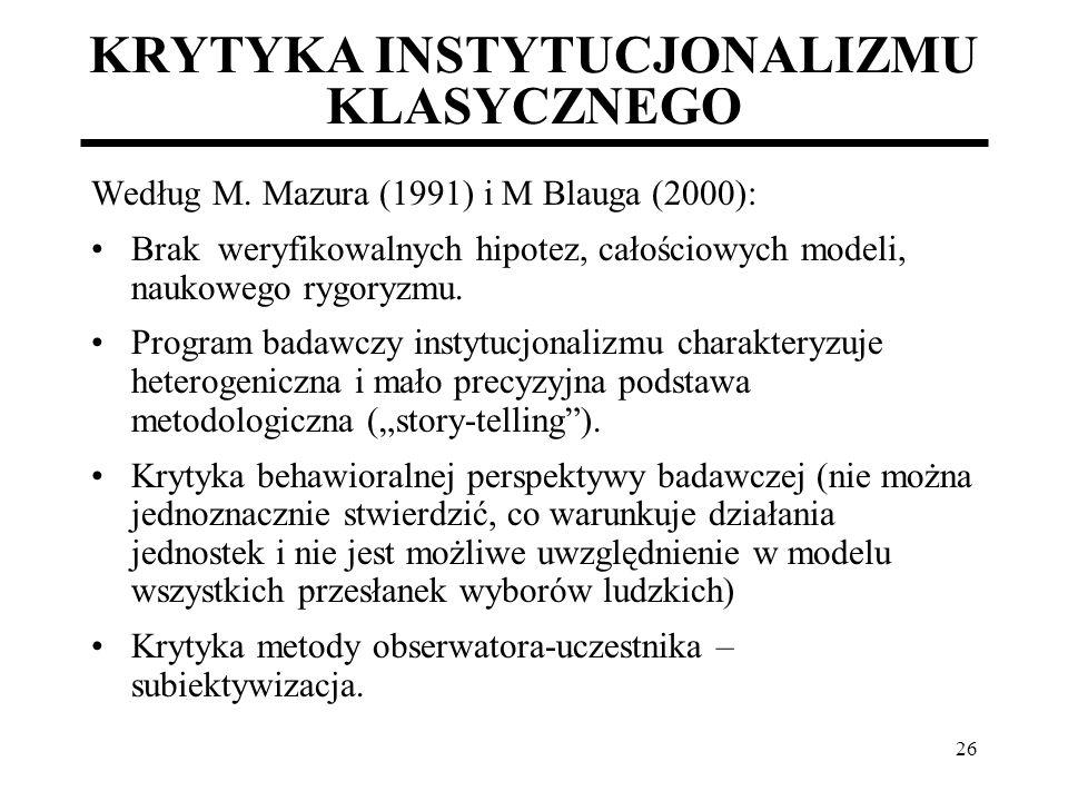 26 KRYTYKA INSTYTUCJONALIZMU KLASYCZNEGO Według M. Mazura (1991) i M Blauga (2000): Brak weryfikowalnych hipotez, całościowych modeli, naukowego rygor