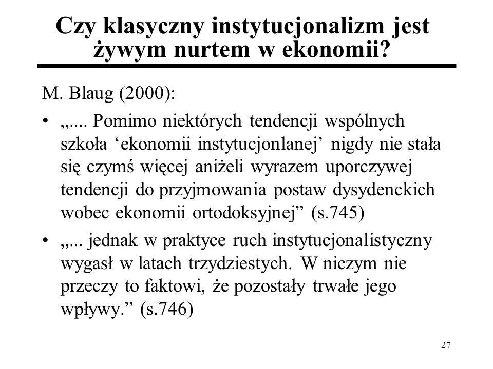27 Czy klasyczny instytucjonalizm jest żywym nurtem w ekonomii? M. Blaug (2000):.... Pomimo niektórych tendencji wspólnych szkoła ekonomii instytucjon