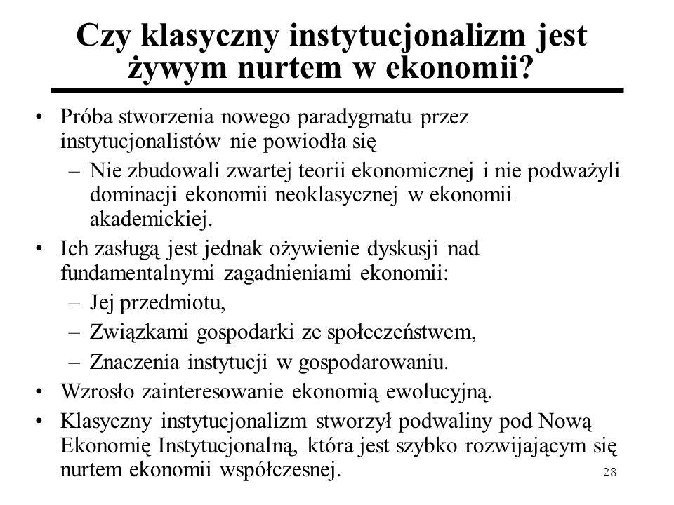 28 Czy klasyczny instytucjonalizm jest żywym nurtem w ekonomii? Próba stworzenia nowego paradygmatu przez instytucjonalistów nie powiodła się –Nie zbu