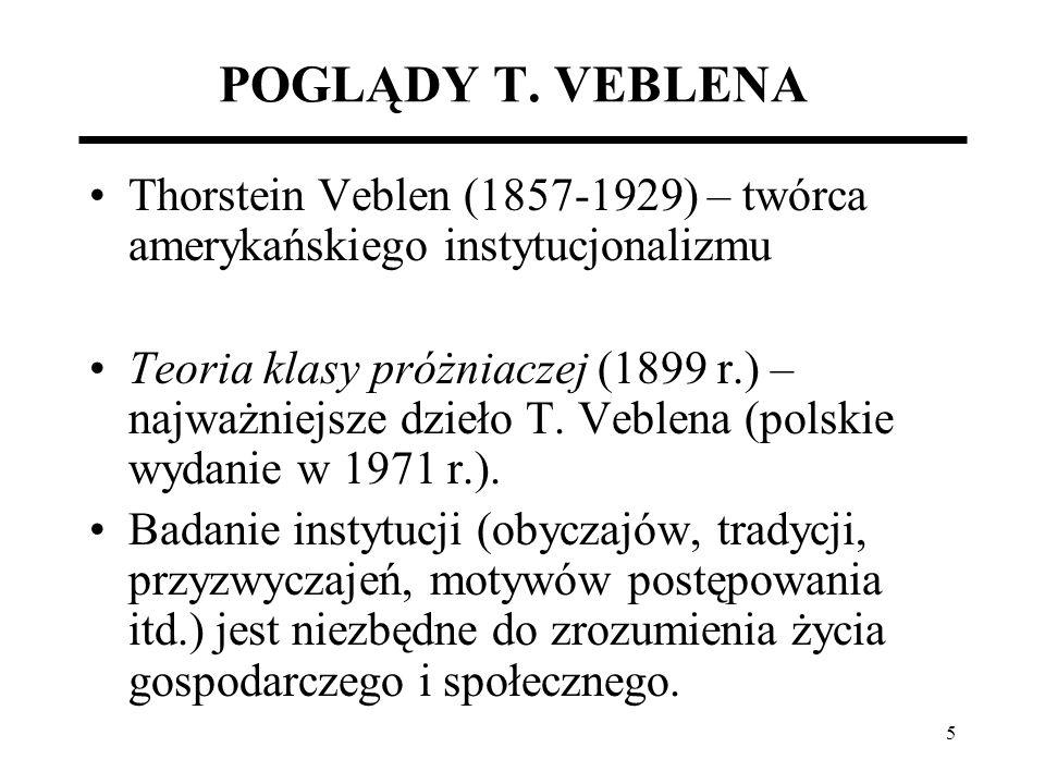 5 POGLĄDY T. VEBLENA Thorstein Veblen (1857-1929) – twórca amerykańskiego instytucjonalizmu Teoria klasy próżniaczej (1899 r.) – najważniejsze dzieło