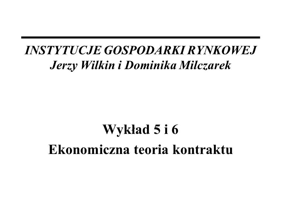 INSTYTUCJE GOSPODARKI RYNKOWEJ Jerzy Wilkin i Dominika Milczarek Wykład 5 i 6 Ekonomiczna teoria kontraktu