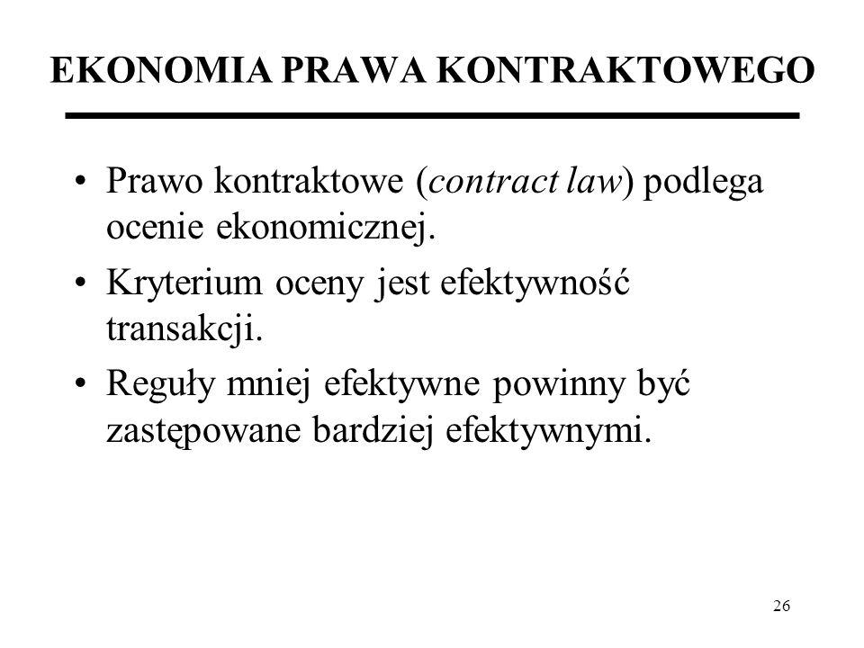 26 EKONOMIA PRAWA KONTRAKTOWEGO Prawo kontraktowe (contract law) podlega ocenie ekonomicznej. Kryterium oceny jest efektywność transakcji. Reguły mnie