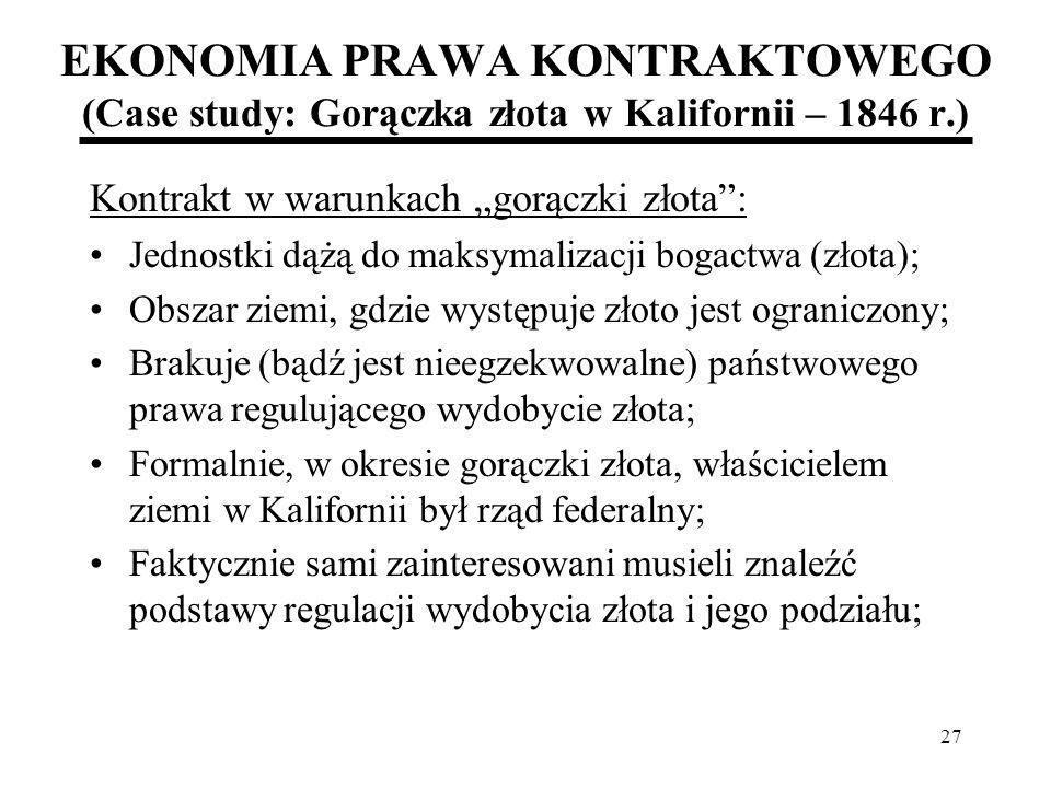 27 EKONOMIA PRAWA KONTRAKTOWEGO (Case study: Gorączka złota w Kalifornii – 1846 r.) Kontrakt w warunkach gorączki złota: Jednostki dążą do maksymaliza