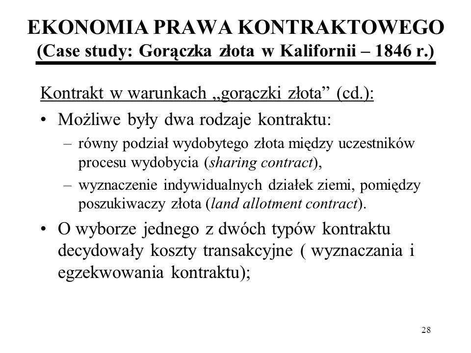 28 EKONOMIA PRAWA KONTRAKTOWEGO (Case study: Gorączka złota w Kalifornii – 1846 r.) Kontrakt w warunkach gorączki złota (cd.): Możliwe były dwa rodzaj