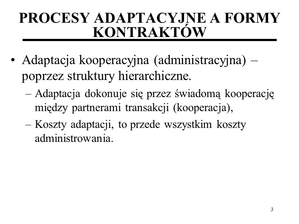 3 PROCESY ADAPTACYJNE A FORMY KONTRAKTÓW Adaptacja kooperacyjna (administracyjna) – poprzez struktury hierarchiczne. –Adaptacja dokonuje się przez świ