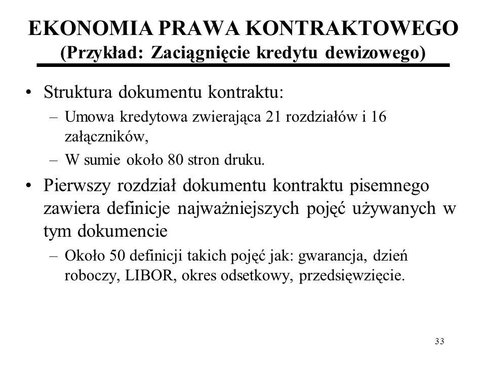 33 EKONOMIA PRAWA KONTRAKTOWEGO (Przykład: Zaciągnięcie kredytu dewizowego) Struktura dokumentu kontraktu: –Umowa kredytowa zwierająca 21 rozdziałów i