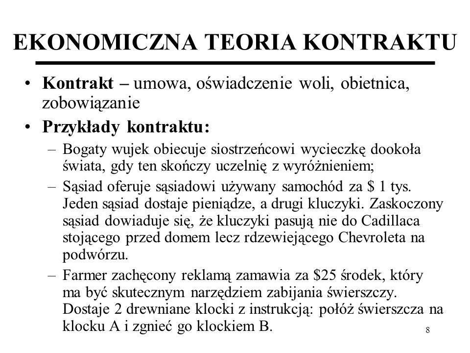 29 EKONOMIA PRAWA KONTRAKTOWEGO (Case study: Gorączka złota w Kalifornii – 1846 r.) Kontrakt w warunkach gorączki złota (cd.): W każdym z dwóch przypadków kontraktu różne było ryzyko związane z rezultatami poszukiwań i zmienność dochodów; Wybór zależał też od skłonności uczestników kontraktu do ryzyka i zmienności; Wbrew stereotypowej opinii (np.