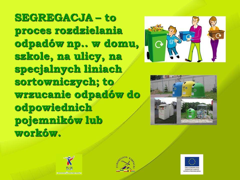 SEGREGACJA – to proces rozdzielania odpadów np.. w domu, szkole, na ulicy, na specjalnych liniach sortowniczych; to wrzucanie odpadów do odpowiednich