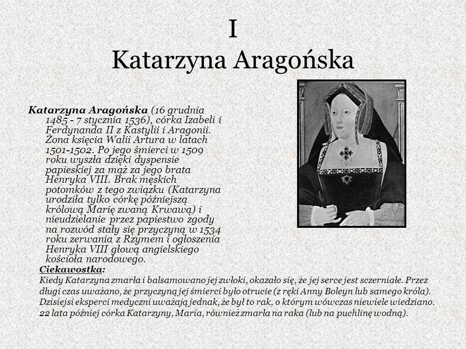 I Katarzyna Aragońska Katarzyna Aragońska (16 grudnia 1485 - 7 stycznia 1536), córka Izabeli i Ferdynanda II z Kastylii i Aragonii. Żona księcia Walii